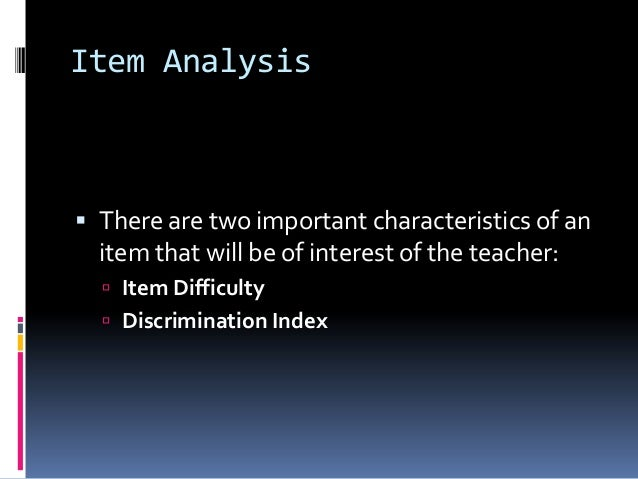 Item Analysis  There are two important characteristics of an item that will be of interest of the teacher:  Item Difficu...