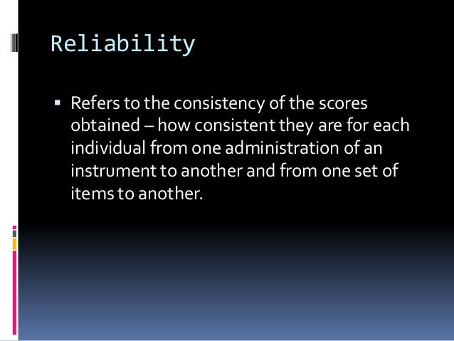 Reliability  Refers to the consistency of the scores obtained – how consistent they are for each individual from one admi...