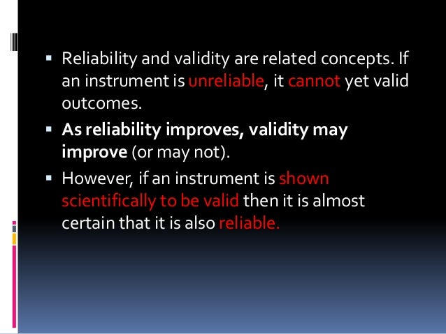 Reliability and validity are related concepts. If an instrument is unreliable, it cannot yet valid outcomes.  As reliab...