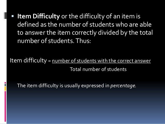  Item Difficulty or the difficulty of an item is defined as the number of students who are able to answer the item correc...