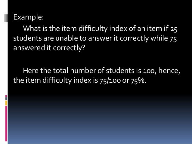 Example: What is the item difficulty index of an item if 25 students are unable to answer it correctly while 75 answered i...