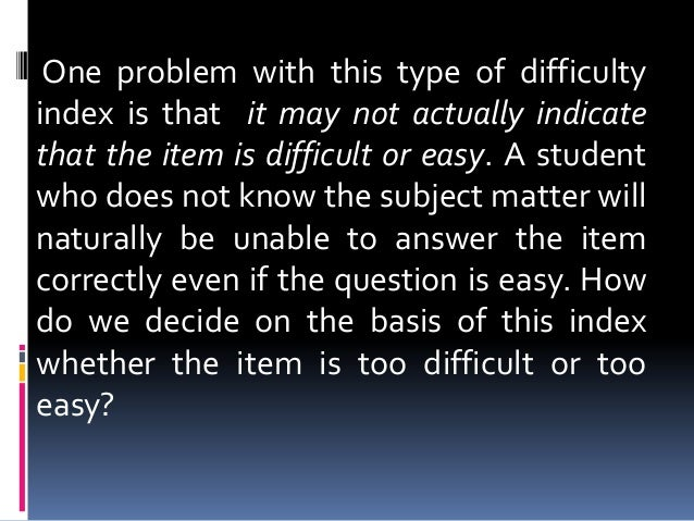 One problem with this type of difficulty index is that it may not actually indicate that the item is difficult or easy. A ...