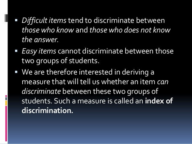  Difficult items tend to discriminate between those who know and those who does not know the answer.  Easy items cannot ...