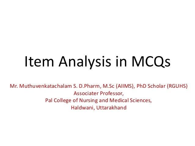 Item Analysis in MCQs Mr. Muthuvenkatachalam S. D.Pharm, M.Sc (AIIMS), PhD Scholar (RGUHS) Associater Professor, Pal Colle...