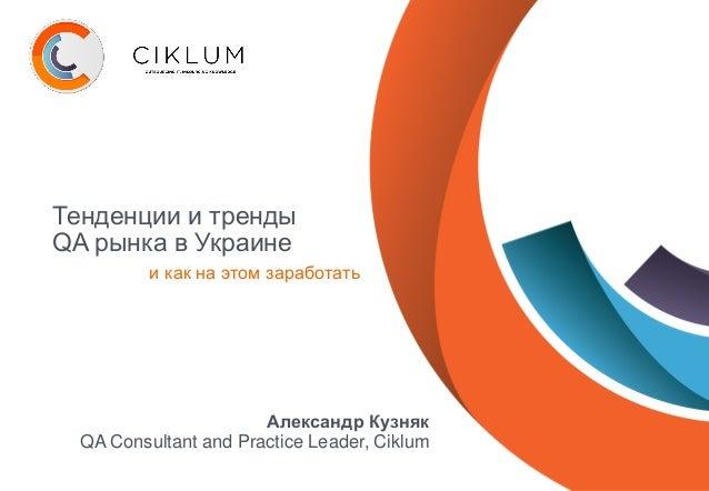 Тенденции и тренды QA рынка в Украине и как на этом заработать Александр Кузняк QA Consultant and Practice Leader, Ciklum