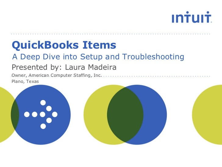 QuickBooks Items A Deep Dive into Setup and Troubleshooting Presented by: Laura Madeira Owner, American Computer Staffing,...