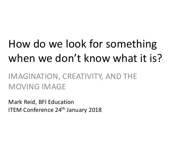 How do we look for something when we don't know what it is? IMAGINATION, CREATIVITY, AND THE MOVING IMAGE Mark Reid, BFI E...