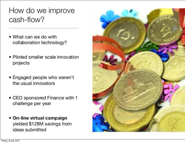 How do we improve       cash-flow?       • What can we do with         collaboration technology?       • Piloted smaller sc...
