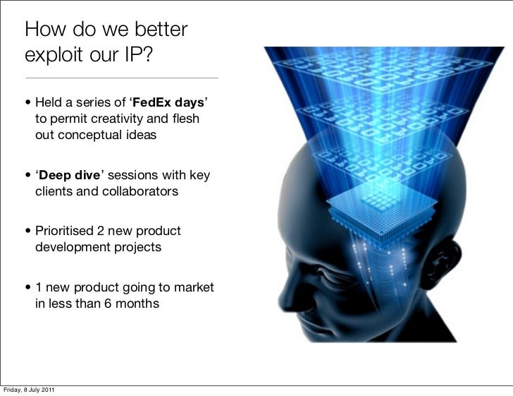 How do we better       exploit our IP?       • Held a series of 'FedEx days'         to permit creativity and flesh        ...