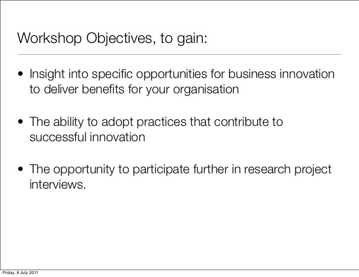Workshop Objectives, to gain:       • Insight into specific opportunities for business innovation         to deliver benefit...
