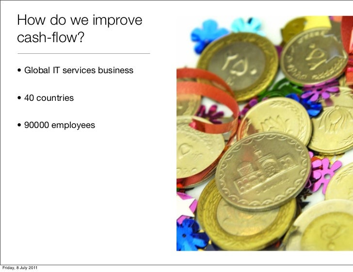 How do we improve       cash-flow?       • Global IT services business       • 40 countries       • 90000 employeesFriday, ...