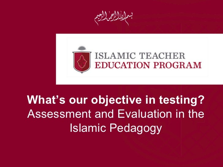 What's our objective in testing?Assessment and Evaluation in the       Islamic Pedagogy