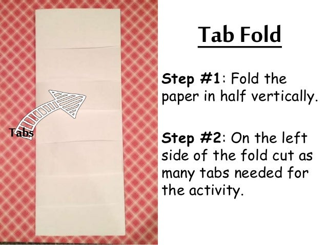 Tab Fold  Step #1: Fold the  paper in half vertically.  Step #2: On the left  side of the fold cut as  many tabs needed fo...