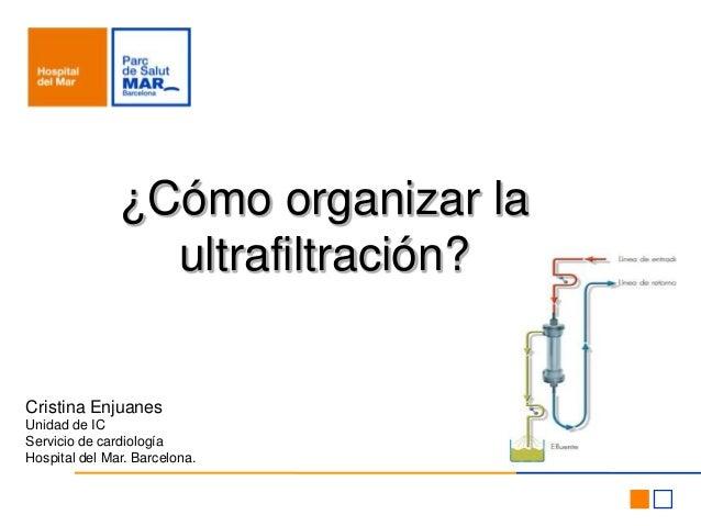 Cristina EnjuanesUnidad de ICServicio de cardiologíaHospital del Mar. Barcelona.¿Cómo organizar laultrafiltración?