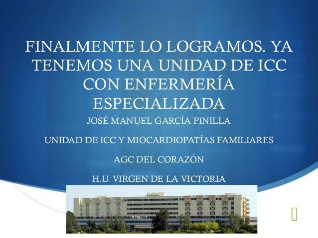FINALMENTE LO LOGRAMOS. YATENEMOS UNA UNIDAD DE ICCCON ENFERMERÍAESPECIALIZADAJOSÉ MANUEL GARCÍA PINILLAUNIDAD DE ICC Y M...