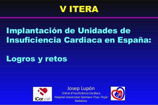 V ITERAImplantación de Unidades deInsuficiencia Cardiaca en España:Logros y retos                     Josep Lupón         ...