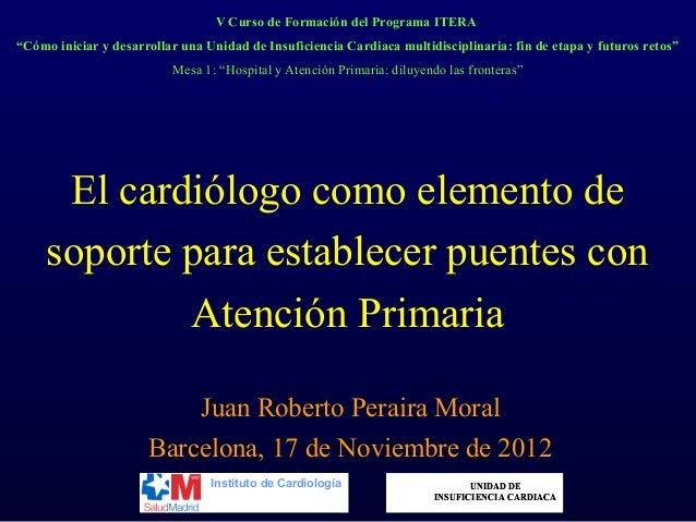 El cardiólogo como elemento desoporte para establecer puentes conAtención PrimariaJuan Roberto Peraira MoralBarcelona, 17 ...