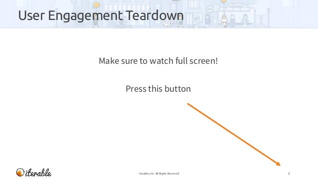 User Engagement Teardown Make sure to watch full screen! Press this button Iterable, Inc. All Rights Reserved 2