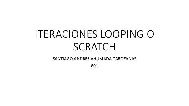 ITERACIONES LOOPING O SCRATCH SANTIAGO ANDRES AHUMADA CARDEANAS 801
