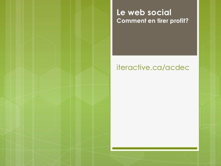 Le web socialComment en tirer profit?iteractive.ca/acdec<br />