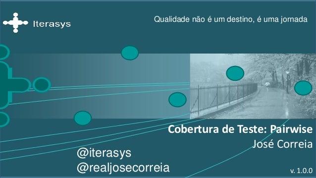 Qualidade não é um destino, é uma jornada Cobertura de Teste: Pairwise José Correia v. 1.0.0 @iterasys @realjosecorreia