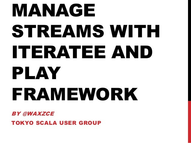 MANAGE STREAMS WITH ITERATEE AND PLAY FRAMEWORK BY @WAXZCE TOKYO SCALA USER GROUP