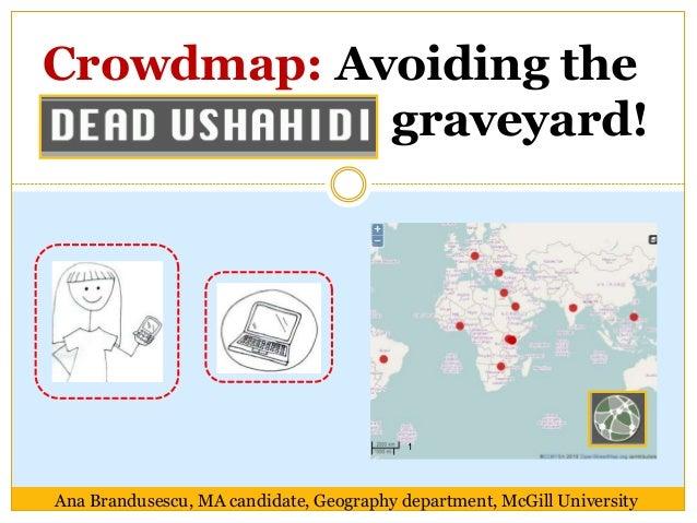 Crowdmap: Avoiding the            graveyard!                                          1Ana Brandusescu, MA candidate, Geog...