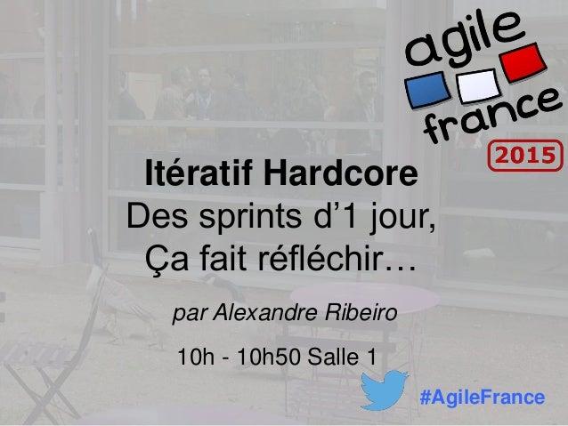 Itératif Hardcore Des sprints d'1 jour, Ça fait réfléchir… par Alexandre Ribeiro 10h - 10h50 Salle 1 #AgileFrance