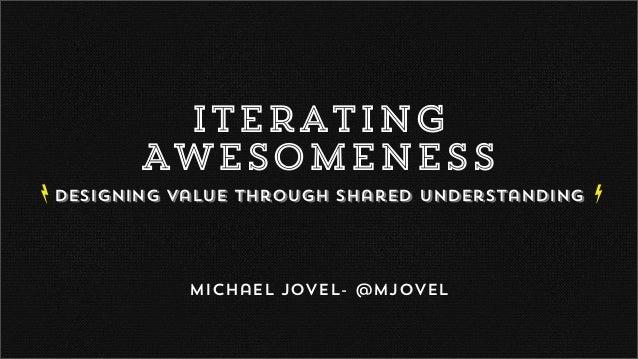 Iterating Awesomeness Designing Value Through Shared Understanding Michael Jovel- @mjovel ba