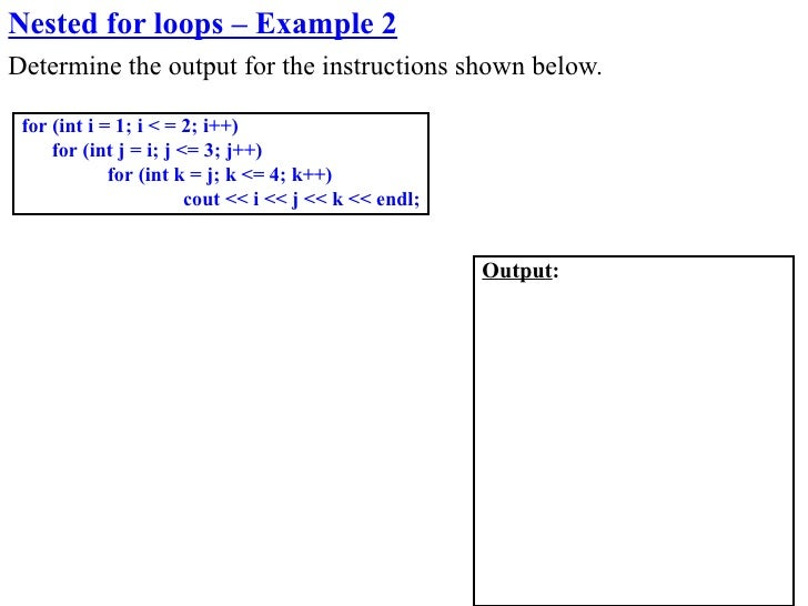 Nested for loops – Example 2 Determine the output for the instructions shown below.   for (int i = 1; i < = 2; i++)      f...