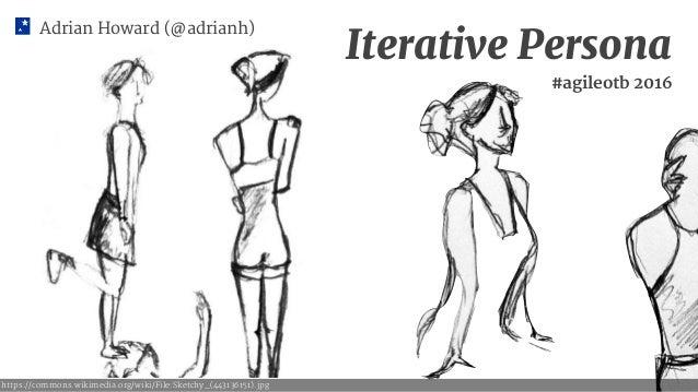 Adrian Howard (@adrianh) Iterative Persona #agileotb 2016 https://commons.wikimedia.org/wiki/File:Sketchy_(443136151).jpg