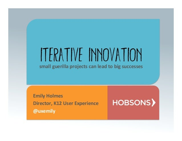 Iterative Innovation   small	  guerilla	  projects	  can	  lead	  to	  big	  successes	  Emily	  Holmes	  Director,	  K12	...