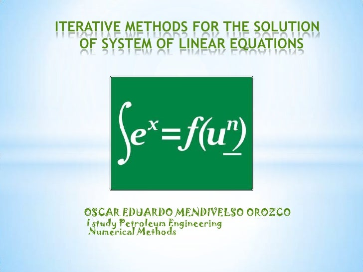 ITERATIVE METHODS FOR THE SOLUTION OF SYSTEM OF LINEAR EQUATIONS<br />OSCAR EDUARDO MENDIVELSO OROZCO<br />I studyPetroleu...