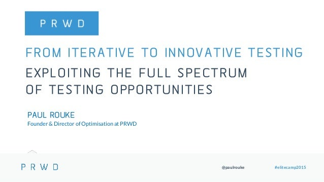 @paulrouke #elitecamp2015 FROM ITERATIVE TO INNOVATIVE TESTING EXPLOITING THE FULL SPECTRUM OF TESTING OPPORTUNITIES PAUL ...