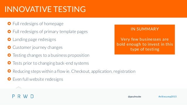 @paulrouke #elitecamp2015 INNOVATIVE TESTING Full redesigns of homepage Full redesigns of primary template pages Landing p...