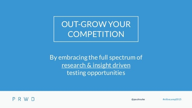@paulrouke #elitecamp2015 OUT-GROW YOUR COMPETITION By embracing the full spectrum of research & insight driven testing op...