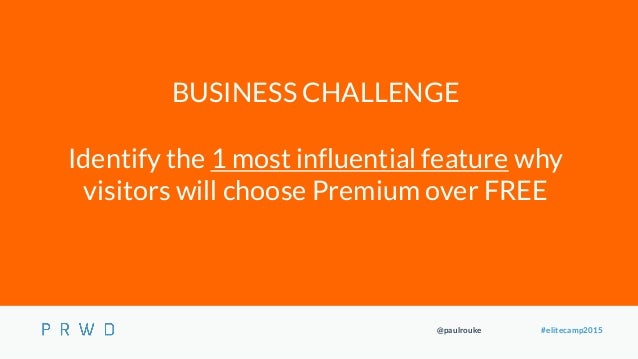 @paulrouke #elitecamp2015 BUSINESS CHALLENGE Identify the 1 most influential feature why visitors will choose Premium over...