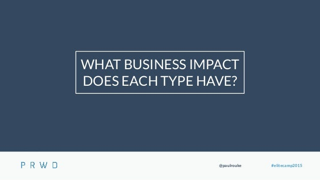 @paulrouke #elitecamp2015 WHAT BUSINESS IMPACT DOES EACH TYPE HAVE?