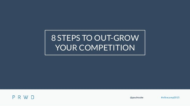 @paulrouke #elitecamp2015 8 STEPS TO OUT-GROW YOUR COMPETITION