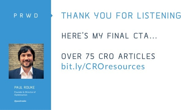 PAUL ROUKE Founder & Director of Optimisation @paulrouke THANK YOU FOR LISTENING HERE'S MY FINAL CTA… OVER 75 CRO ARTICLES...