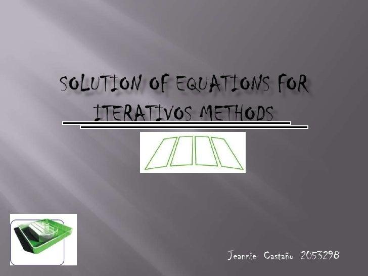 SOLUTION OF EQUATIONS FOR ITERATIVOS METHODS<br />Jeannie  Castaño  2053298<br />