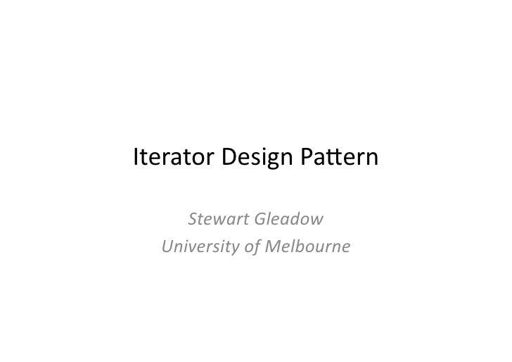 Iterator	   Design	   Pa.ern	           Stewart	   Gleadow	       University	   of	   Melbourne