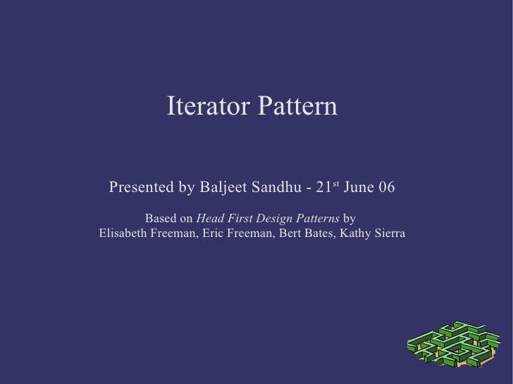 Iterator Pattern Presented by Baljeet Sandhu - 21 st  June 06 Based on  Head First Design Patterns  by  Elisabeth Freeman,...