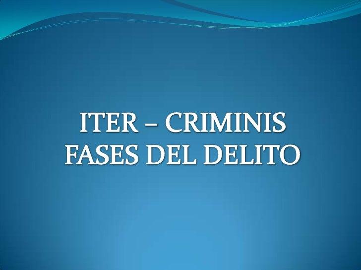 I . EL ITER CRIMINIS - FASES DEL DELITO•Camino del Delito.•Conjunto de actos para llegar al delitoFASES DEL ITER CRIMINIS:...