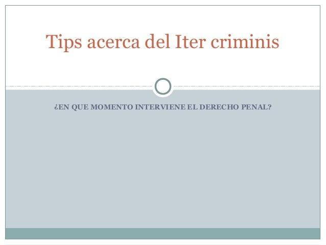¿EN QUE MOMENTO INTERVIENE EL DERECHO PENAL? Tips acerca del Iter criminis