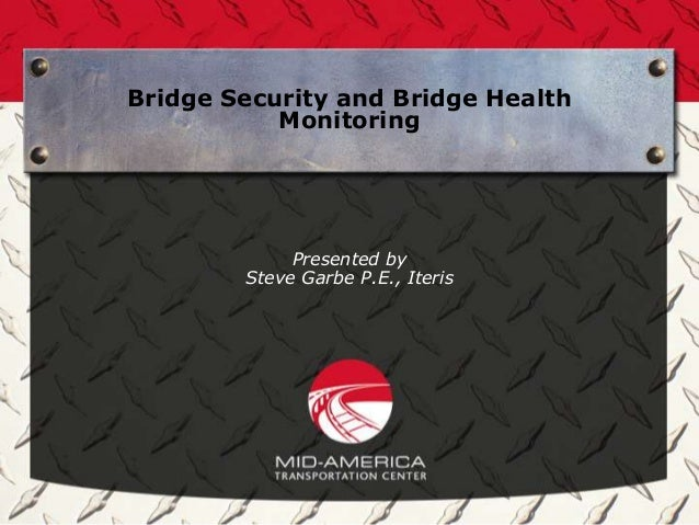Bridge Security and Bridge Health           Monitoring             Presented by        Steve Garbe P.E., Iteris