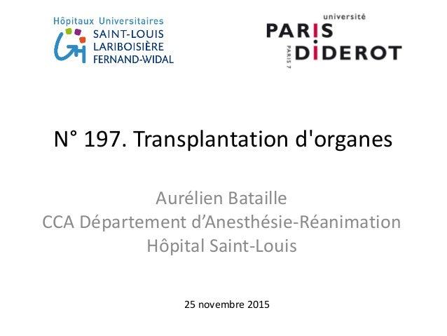 N° 197. Transplantation d'organes Aurélien Bataille CCA Département d'Anesthésie-Réanimation Hôpital Saint-Louis 25 novemb...