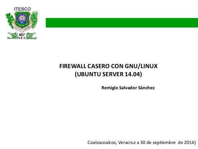 FIREWALL CASERO CON GNU/LINUX (UBUNTU SERVER 14.04)  Coatzacoalcos, Veracruz a 30 de septiembre de 2014)  Remigio Salvador...