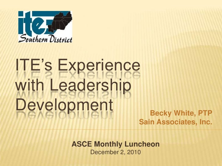 ITE's Experiencewith LeadershipDevelopment                  Becky White, PTP                          Sain Associates, Inc...