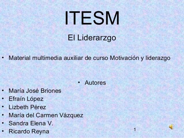 1 ITESM El Liderarzgo • Material multimedia auxiliar de curso Motivación y liderazgo • Autores • María José Briones • Efra...